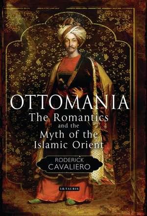 Ottomania: The Romantics and the Myth of the Islamic Orient de Roderick Cavaliero