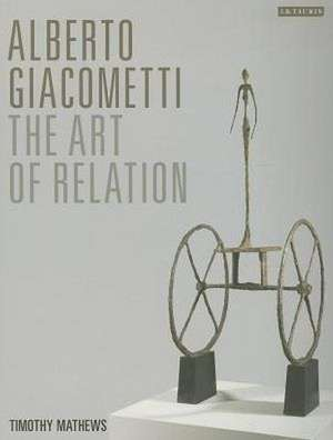 Alberto Giacometti: The Art of Relation de Timothy Mathews