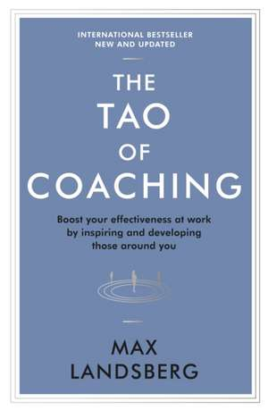 The Tao of Coaching: Boost Your Effectiveness at Work by Inspiring and Developing Those Around You de Max Landsberg