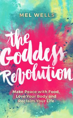 The Goddess Revolution:  Make Peace with Food, Love Your Body and Reclaim Your Life de Melissa Wells