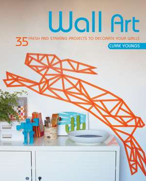 Wall Art: 35 fresh and striking projects to decorate your walls de Clare Youngs