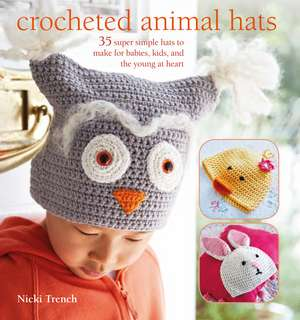 Crocheted Animal Hats: 35 super simple hats to make for babies, kids and the young at heart de Nicki Trench