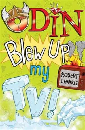 Odin Blew Up My TV! de Robert J. Harris