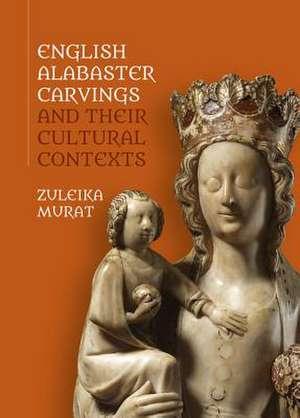 English Alabaster Carvings and their Cultural Contexts de Zuleika Murat