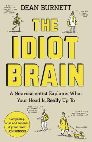 The Idiot Brain: A Neuroscientist Explains What Your Head is Really Up To de Dean Burnett