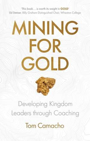 Mining for Gold: Developing Kingdom Leaders Through Coaching de Tom Camacho