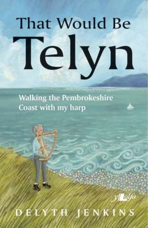 That Would Be Telyn - Walking the Pembrokeshire Coast with My Harp de Delyth Jenkins