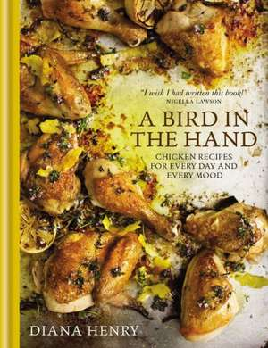 A Bird in the Hand:  Chicken Recipes for Every Day and Every Mood de Diana Henry