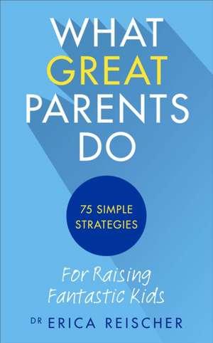 What Great Parents Do de Erica Reischer