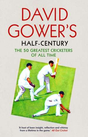 David Gower's Half-Century: The 50 Greatest Cricketers of All Time de David Gower