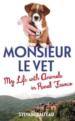 Monsieur le Vet: My Life with Animals in Rural France de Sylvain Balteau