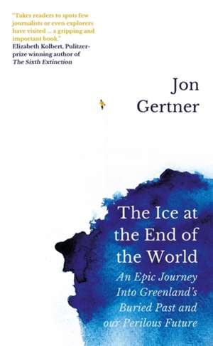 The Ice at the End of the World: An Epic Journey Into Greenland's Buried Past and Our Perilous Future de Jon Gertner