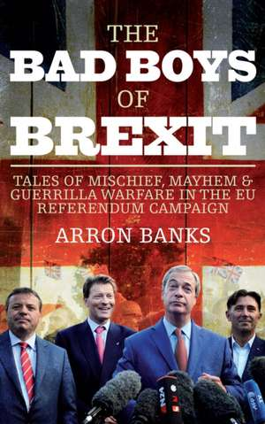 The Bad Boys of Brexit: Tales of Mischief, Mayhem and Guerrilla Warfare from the Referendum Frontline de Arron Banks