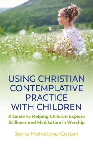Using Christian Contemplative Practice with Children de Sonia Mainstone-Cotton