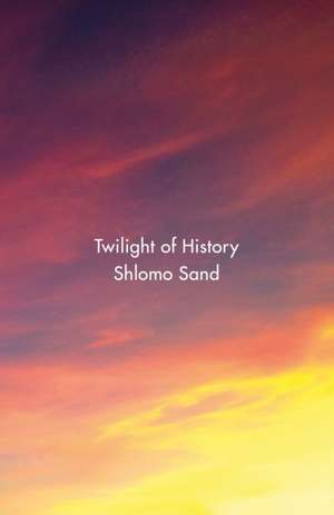 Twilight of History de Shlomo Sand