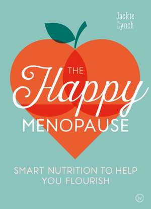 The Happy Menopause: Smart Nutritional Choices to Help You Flourish de Jackie Lynch