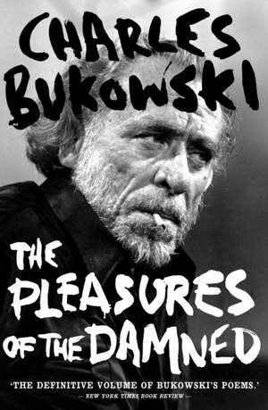 The Pleasures of the Damned: Selected Poems 1951-1993 de Charles Bukowski