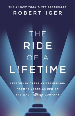 The Ride of a Lifetime: Lessons in Creative Leadership de Robert Iger