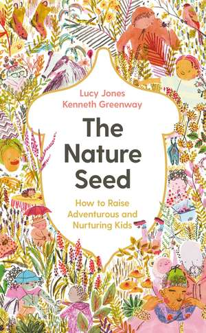 The Nature Seed: How to Raise Adventurous and Nurturing Kids de Lucy Jones