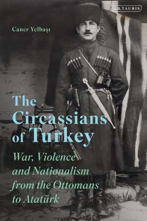 The Circassians of Turkey: War, Violence and Nationalism from the Ottomans to Atatürk de Dr Caner Yelbasi