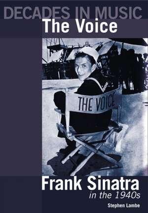 The Voice: Frank Sinatra in the 1940s de Stephen Lambe