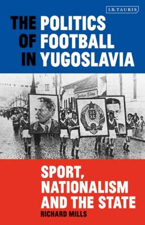 The Politics of Football in Yugoslavia: Sport, Nationalism and the State de Richard Mills
