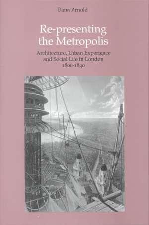Arnold, D: Re-Presenting the Metropolis de Dana Arnold
