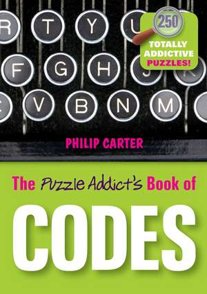 The Puzzle Addict′s Book of Codes: 250 Totally Addictive Cryptograms for You to Crack de Philip Carter