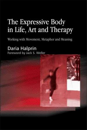 The Expressive Body in Life, Art, and Therapy:  Working with Movement, Metaphor and Meaning de Daria Halprin