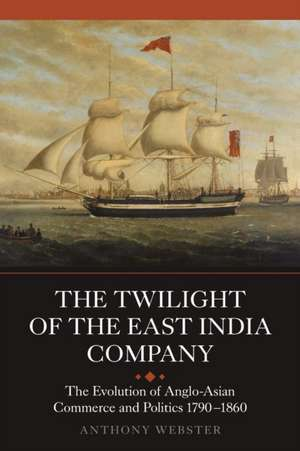 The Twilight of the East India Company – The Evolution of Anglo–Asian Commerce and Politics, 1790–1860 de Anthony Webster