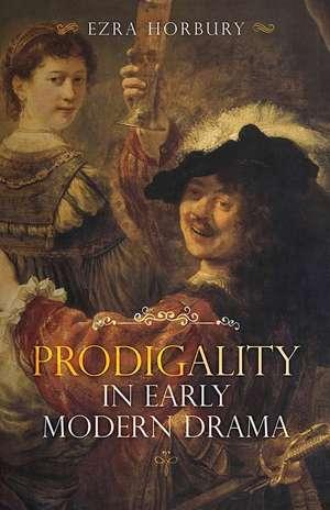 Prodigality in Early Modern Drama de Ezra Horbury