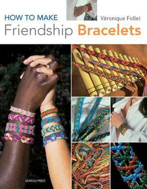 How to Make Friendship Bracelets de Veronique Follet