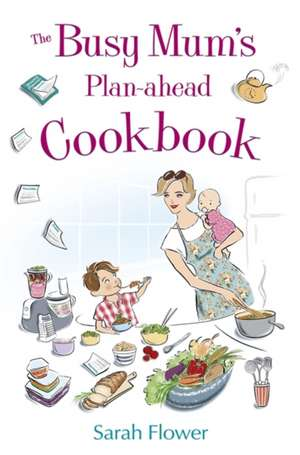 The Busy Mum's Plan-Ahead Cookbook:  Confidence for When You Really Need It de Sarah Flower