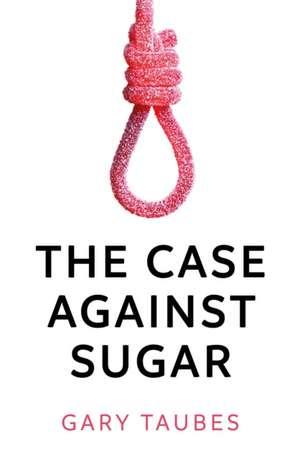 The Case Against Sugar de Gary Taubes