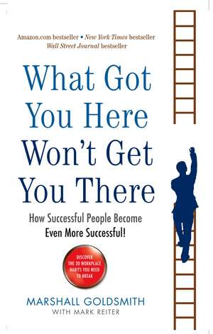 What Got You Here Won't Get You There: How successful people become even more successful de Marshall Goldsmith