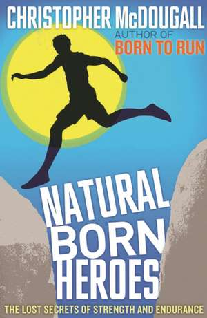 Natural Born Heroes: The Lost Secrets of Strength and Endurance de Christopher McDougall