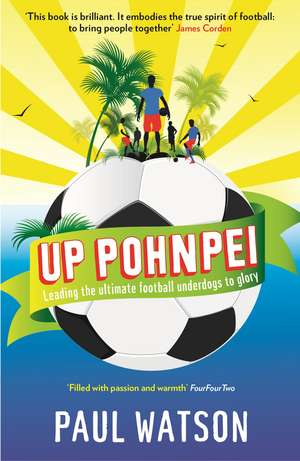 Up Pohnpei: Leading the ultimate football underdogs to glory de Paul Watson