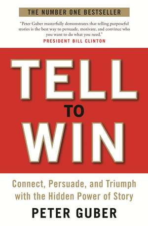 Tell to Win: Connect, Persuade and Triumph with the Hidden Power of Story de Peter Guber