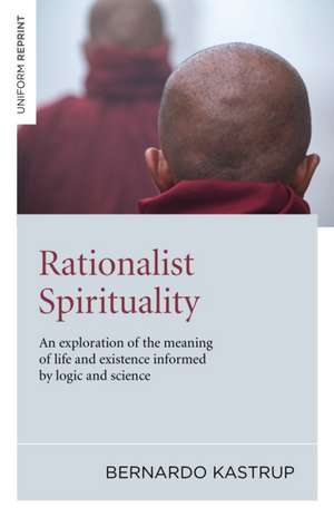 Rationalist Spirituality:  An Exploration of the Meaning of Life and Existence Informed by Logic and Science de Bernardo Kastrup
