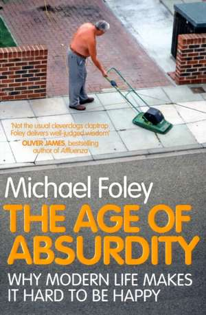 The Age of Absurdity: Why Modern Life makes it Hard to be Happy de Michael Foley