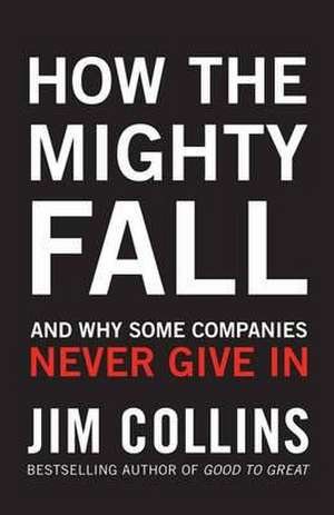 Collins, J: How the Mighty Fall: And Why Some Companies Never Give In de Jim Collins