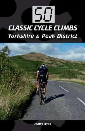 50 Classic Cycle Climbs:  Yorkshire & the Peak District de James Allen