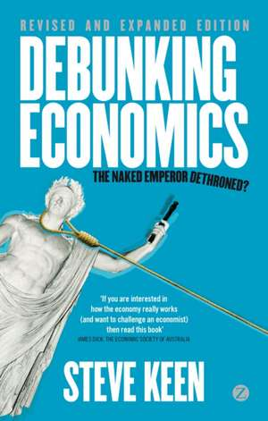 Debunking Economics - Revised and Expanded Edition: The Naked Emperor Dethroned? de Steve Keen