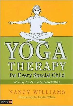 Yoga Therapy for Every Special Child:  Meeting Needs in a Natural Setting de Nancy Williams