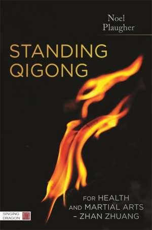 Standing Qigong for Health and Martial Arts, Zhan Zhuang:  The Alchemical Firing Process of Nei Dan de Noel Plaugher
