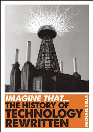 Imagine That - Technology: The History of Technology Rewritten de Michael Sells
