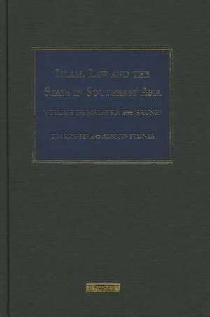 Islam, Law and the State in Southeast Asia: Volume 3: Malaysia and Brunei de prof Tim Lindsey