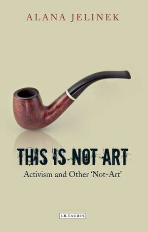 This is Not Art: Activism and Other 'Not-Art' de Alana Jelinek