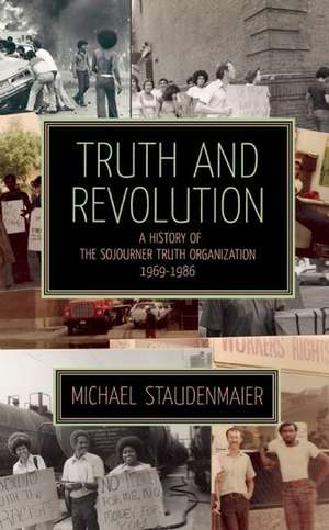 Truth And Revolution: A History of the Sojourner Turth Organization, 1969-1986 de Michael Staudenmaier