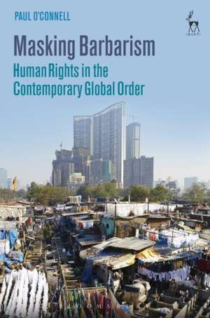 Masking Barbarism: Human Rights in the Contemporary Global Order de Paul O'Connell